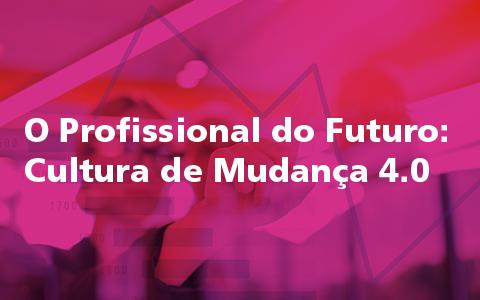 O Profissional do Futuro: Cultura de Mudança 4.0