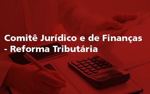 Comitê Jurídico e de Finanças – Reforma Tributária