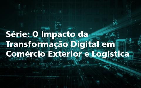 Série: O Impacto da Transformação Digital em Comércio Exterior e Logística