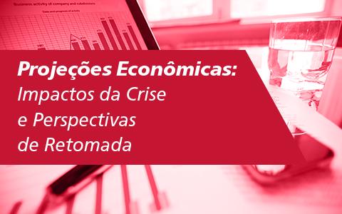 Projeções Econômicas – Impactos da Crise e Perspectivas de Retomada