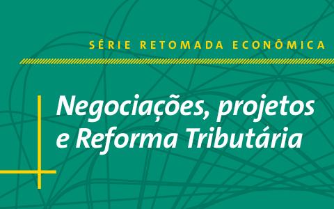Série Retomada Econômica | Negociações, projetos e Reforma Tributária