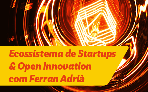 Ecossistema de Startups & Open Innovation com Ferran Adrià