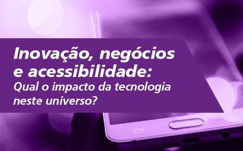 Inovação, negócios e acessibilidade: Qual o impacto da tecnologia neste universo?